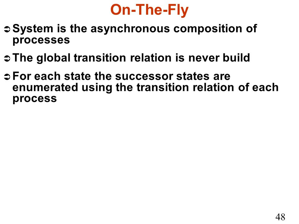 48 On-The-Fly Ü System is the asynchronous composition of processes Ü The global transition relation is never build Ü For each state the successor states are enumerated using the transition relation of each process
