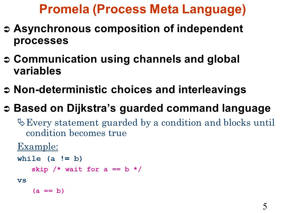 5 Promela (Process Meta Language) Ü Asynchronous composition of independent processes Ü Communication using channels and global variables Ü Non-deterministic choices and interleavings Ü Based on Dijkstra's guarded command language  Every statement guarded by a condition and blocks until condition becomes true Example: while (a != b) skip /* wait for a == b */ vs (a == b)