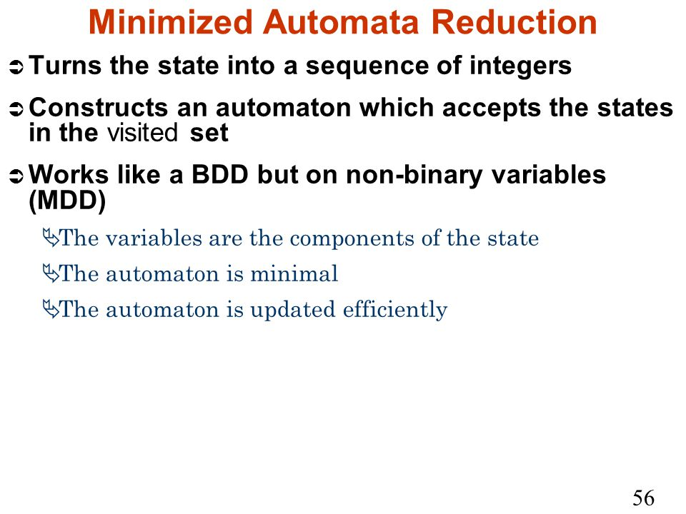 56 Minimized Automata Reduction Ü Turns the state into a sequence of integers Ü Constructs an automaton which accepts the states in the visited set Ü Works like a BDD but on non-binary variables (MDD)  The variables are the components of the state  The automaton is minimal  The automaton is updated efficiently