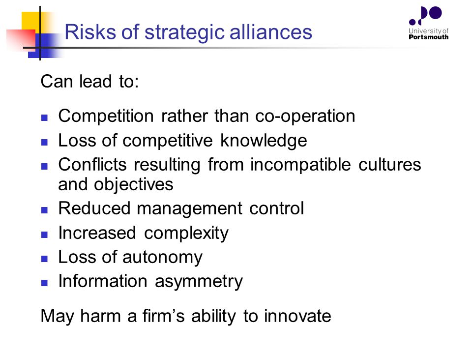 Risks of strategic alliances Can lead to: Competition rather than co-operation Loss of competitive knowledge Conflicts resulting from incompatible cul