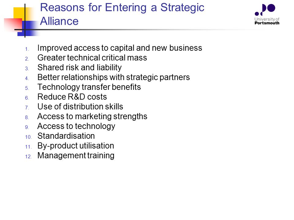 Reasons for Entering a Strategic Alliance 1. Improved access to capital and new business 2. Greater technical critical mass 3. Shared risk and liabili