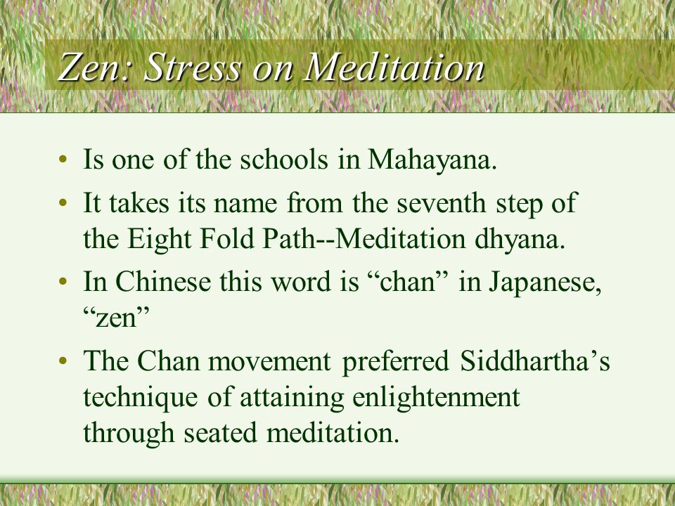 Zen: Stress on Meditation Is one of the schools in Mahayana.