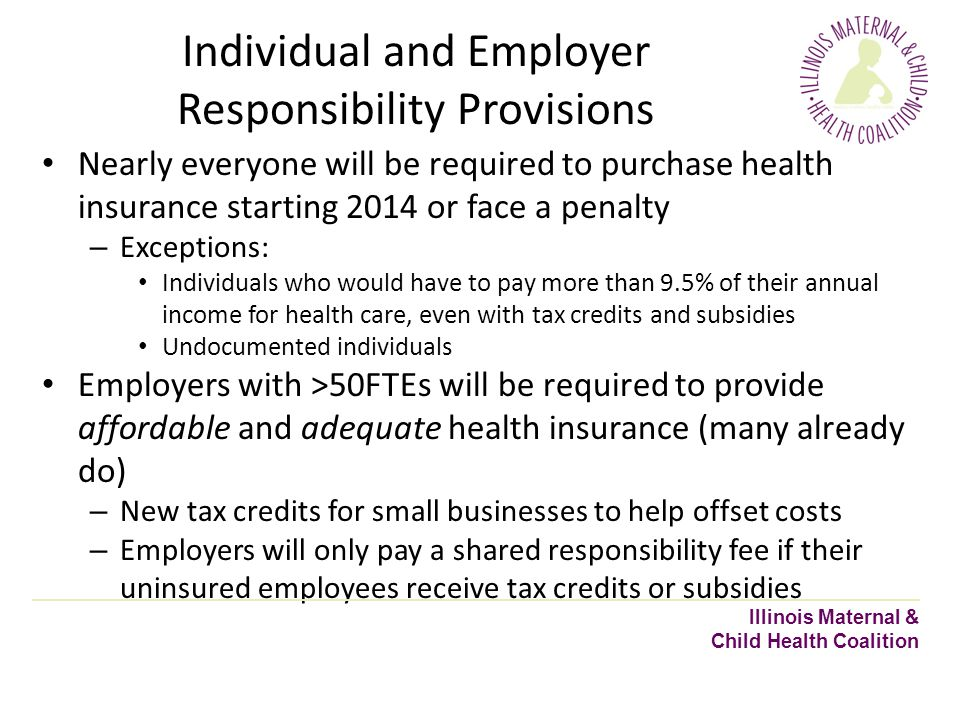 Individual and Employer Responsibility Provisions Nearly everyone will be required to purchase health insurance starting 2014 or face a penalty – Exceptions: Individuals who would have to pay more than 9.5% of their annual income for health care, even with tax credits and subsidies Undocumented individuals Employers with >50FTEs will be required to provide affordable and adequate health insurance (many already do) – New tax credits for small businesses to help offset costs – Employers will only pay a shared responsibility fee if their uninsured employees receive tax credits or subsidies Illinois Maternal & Child Health Coalition