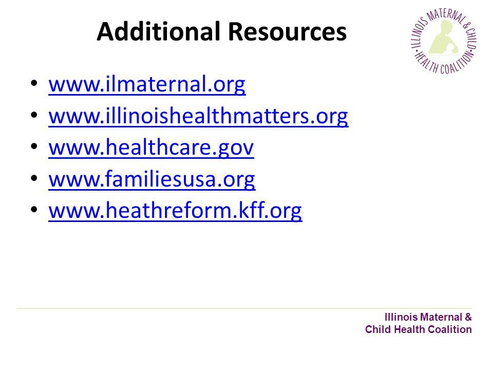 Additional Resources www.ilmaternal.org www.illinoishealthmatters.org www.healthcare.gov www.familiesusa.org www.heathreform.kff.org Illinois Maternal & Child Health Coalition