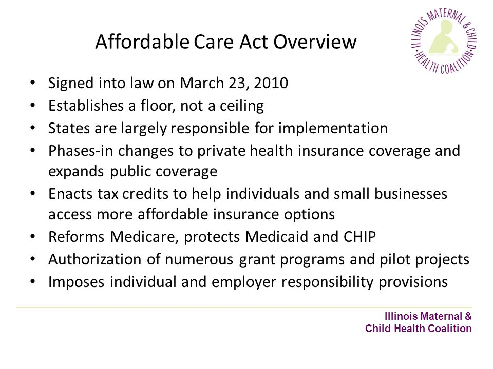 Affordable Care Act Overview Illinois Maternal & Child Health Coalition Signed into law on March 23, 2010 Establishes a floor, not a ceiling States are largely responsible for implementation Phases-in changes to private health insurance coverage and expands public coverage Enacts tax credits to help individuals and small businesses access more affordable insurance options Reforms Medicare, protects Medicaid and CHIP Authorization of numerous grant programs and pilot projects Imposes individual and employer responsibility provisions