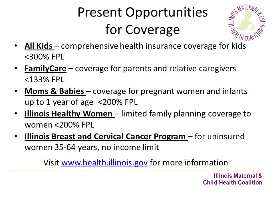 Present Opportunities for Coverage Illinois Maternal & Child Health Coalition All Kids – comprehensive health insurance coverage for kids <300% FPL FamilyCare – coverage for parents and relative caregivers <133% FPL Moms & Babies – coverage for pregnant women and infants up to 1 year of age <200% FPL Illinois Healthy Women – limited family planning coverage to women <200% FPL Illinois Breast and Cervical Cancer Program – for uninsured women 35-64 years, no income limit Visit www.health.illinois.gov for more informationwww.health.illinois.gov