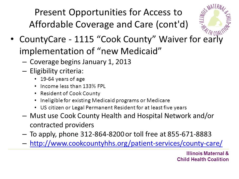 Present Opportunities for Access to Affordable Coverage and Care (cont d) Illinois Maternal & Child Health Coalition CountyCare - 1115 Cook County Waiver for early implementation of new Medicaid – Coverage begins January 1, 2013 – Eligibility criteria: 19-64 years of age Income less than 133% FPL Resident of Cook County Ineligible for existing Medicaid programs or Medicare US citizen or Legal Permanent Resident for at least five years – Must use Cook County Health and Hospital Network and/or contracted providers – To apply, phone 312-864-8200 or toll free at 855-671-8883 – http://www.cookcountyhhs.org/patient-services/county-care/ http://www.cookcountyhhs.org/patient-services/county-care/