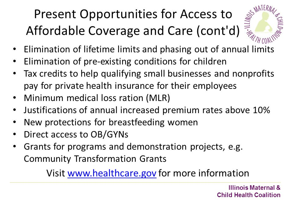 Present Opportunities for Access to Affordable Coverage and Care (cont d) Illinois Maternal & Child Health Coalition Elimination of lifetime limits and phasing out of annual limits Elimination of pre-existing conditions for children Tax credits to help qualifying small businesses and nonprofits pay for private health insurance for their employees Minimum medical loss ration (MLR) Justifications of annual increased premium rates above 10% New protections for breastfeeding women Direct access to OB/GYNs Grants for programs and demonstration projects, e.g.