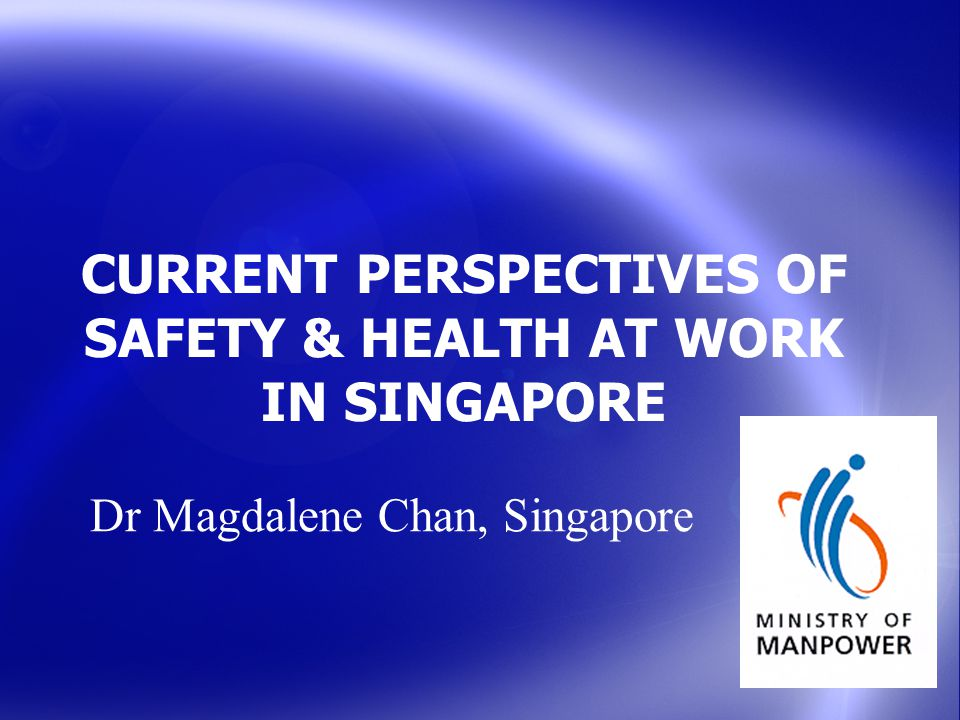 CURRENT PERSPECTIVES OF SAFETY & HEALTH AT WORK IN SINGAPORE Dr Magdalene Chan, Singapore