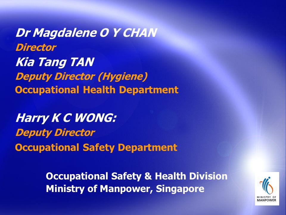 Dr Magdalene O Y CHAN Director Kia Tang TAN Deputy Director (Hygiene) Occupational Health Department Harry K C WONG: Deputy Director Occupational Safety Department Occupational Safety & Health Division Ministry of Manpower, Singapore