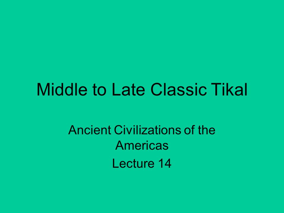 Middle to Late Classic Tikal Ancient Civilizations of the Americas Lecture 14