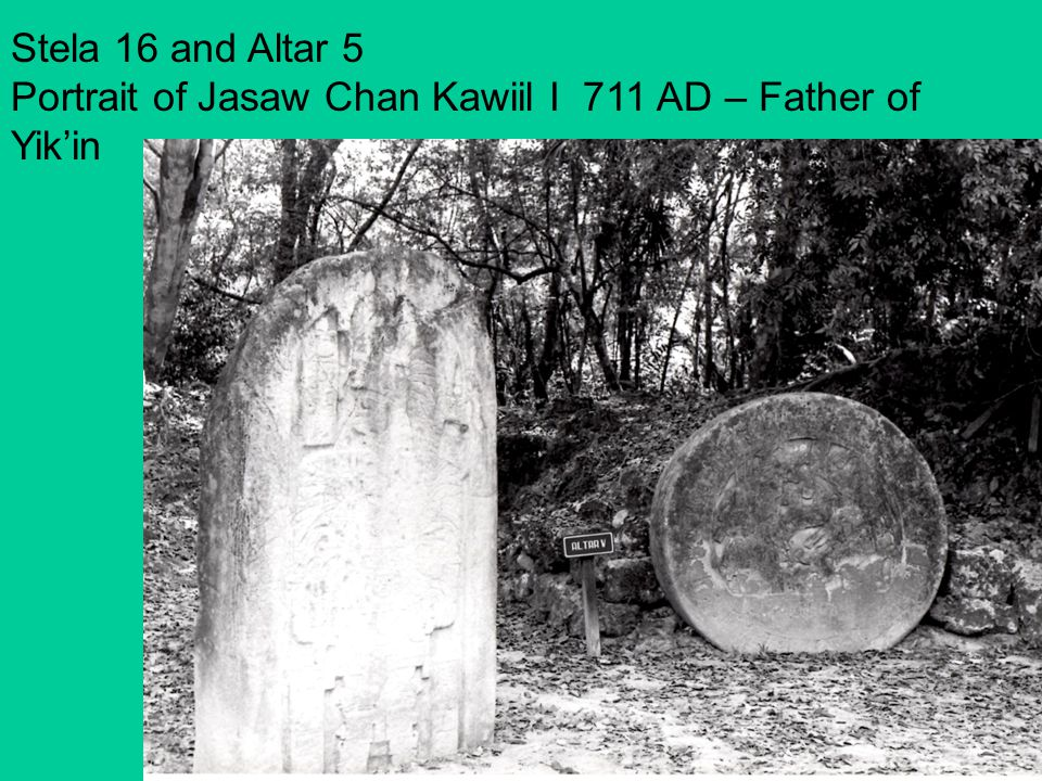 Stela 16 and Altar 5 Portrait of Jasaw Chan Kawiil I 711 AD – Father of Yik'in