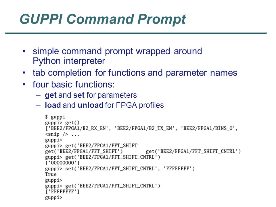 GUPPI Command Prompt simple command prompt wrapped around Python interpreter tab completion for functions and parameter names four basic functions: –get and set for parameters –load and unload for FPGA profiles