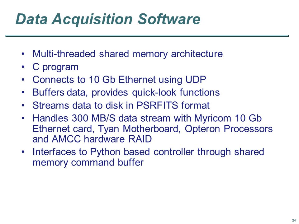 24 Data Acquisition Software Multi-threaded shared memory architecture C program Connects to 10 Gb Ethernet using UDP Buffers data, provides quick-look functions Streams data to disk in PSRFITS format Handles 300 MB/S data stream with Myricom 10 Gb Ethernet card, Tyan Motherboard, Opteron Processors and AMCC hardware RAID Interfaces to Python based controller through shared memory command buffer