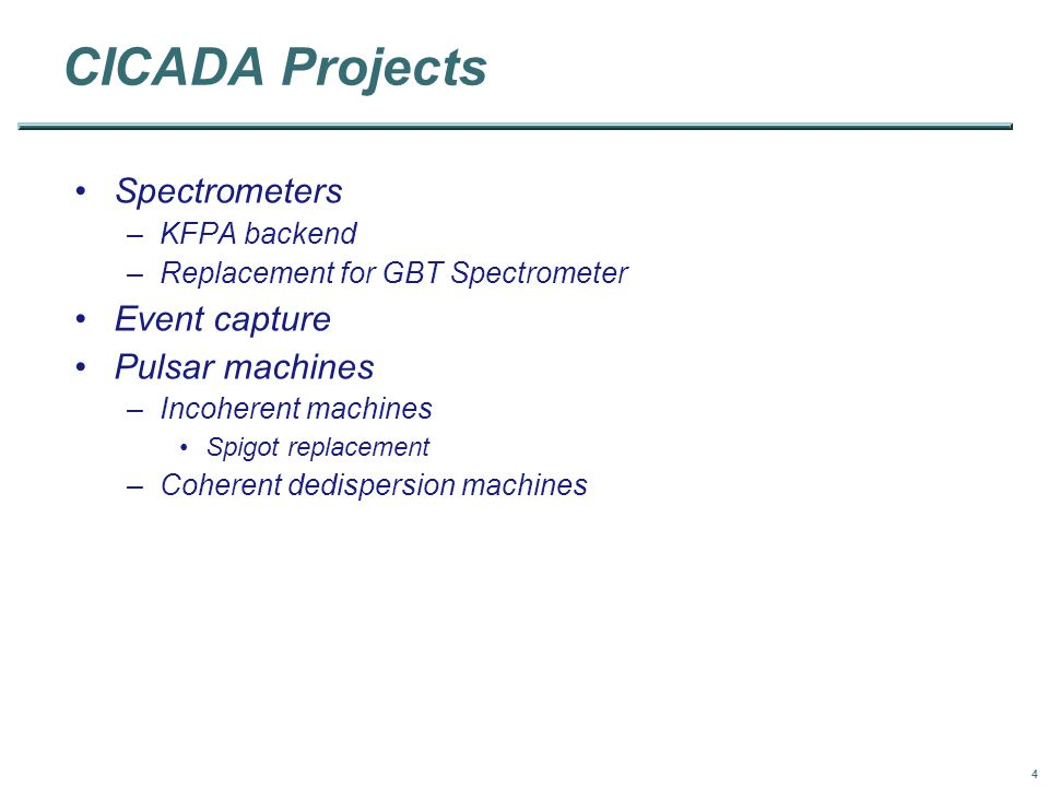 4 CICADA Projects Spectrometers –KFPA backend –Replacement for GBT Spectrometer Event capture Pulsar machines –Incoherent machines Spigot replacement –Coherent dedispersion machines