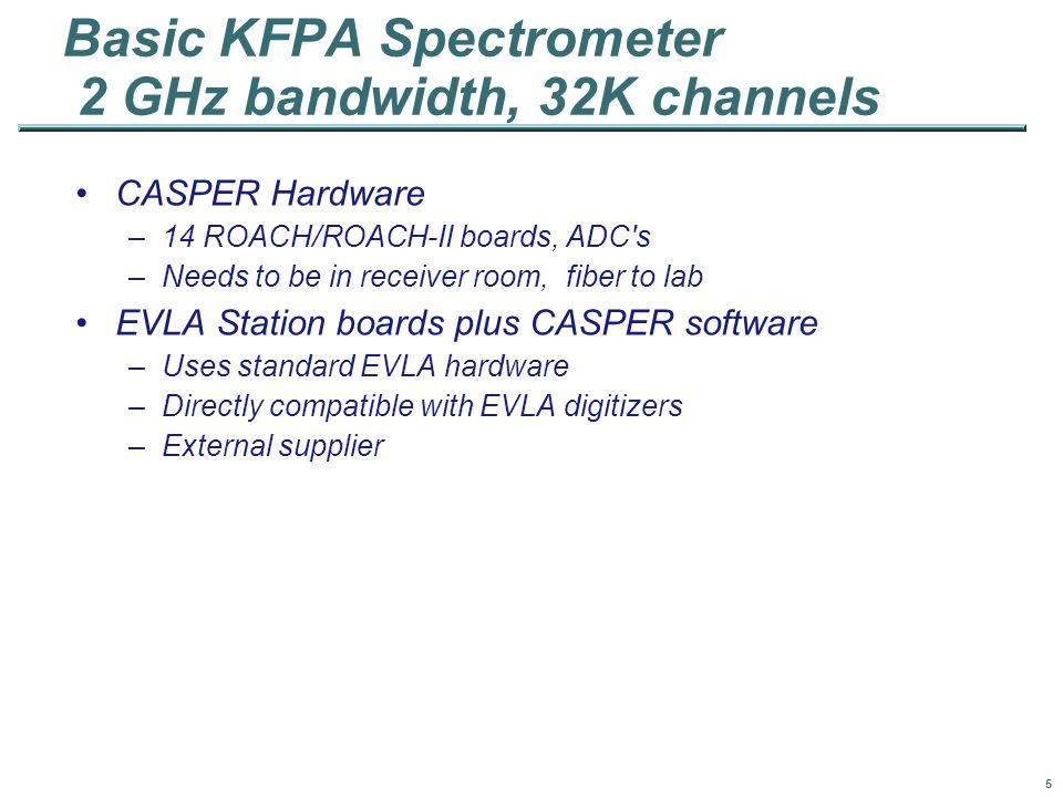 5 Basic KFPA Spectrometer 2 GHz bandwidth, 32K channels CASPER Hardware –14 ROACH/ROACH-II boards, ADC s –Needs to be in receiver room, fiber to lab EVLA Station boards plus CASPER software –Uses standard EVLA hardware –Directly compatible with EVLA digitizers –External supplier