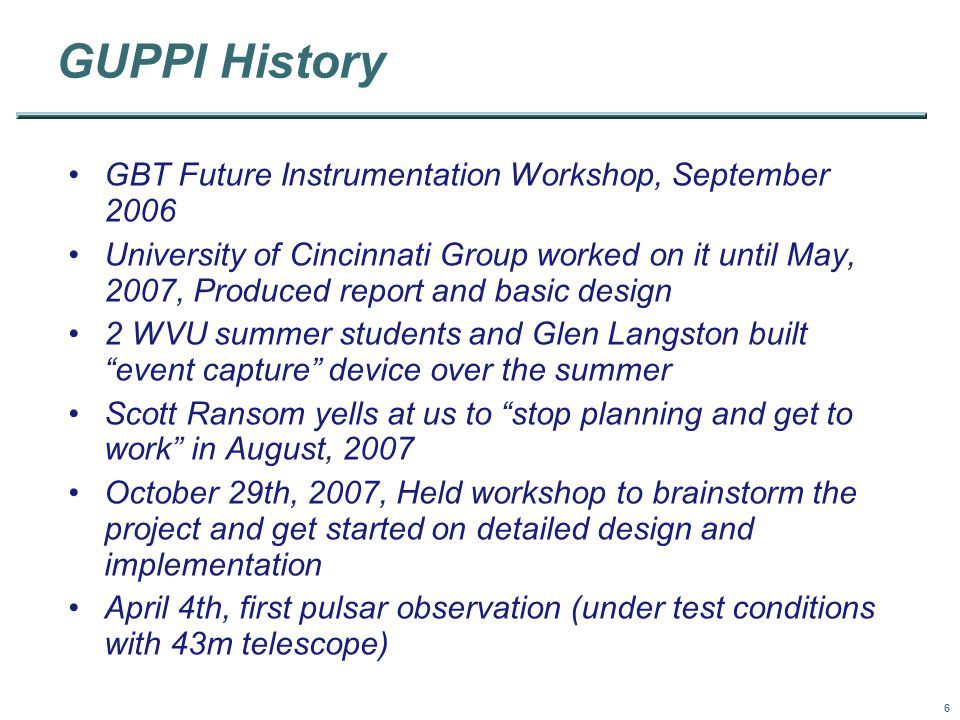 6 GUPPI History GBT Future Instrumentation Workshop, September 2006 University of Cincinnati Group worked on it until May, 2007, Produced report and basic design 2 WVU summer students and Glen Langston built event capture device over the summer Scott Ransom yells at us to stop planning and get to work in August, 2007 October 29th, 2007, Held workshop to brainstorm the project and get started on detailed design and implementation April 4th, first pulsar observation (under test conditions with 43m telescope)‏