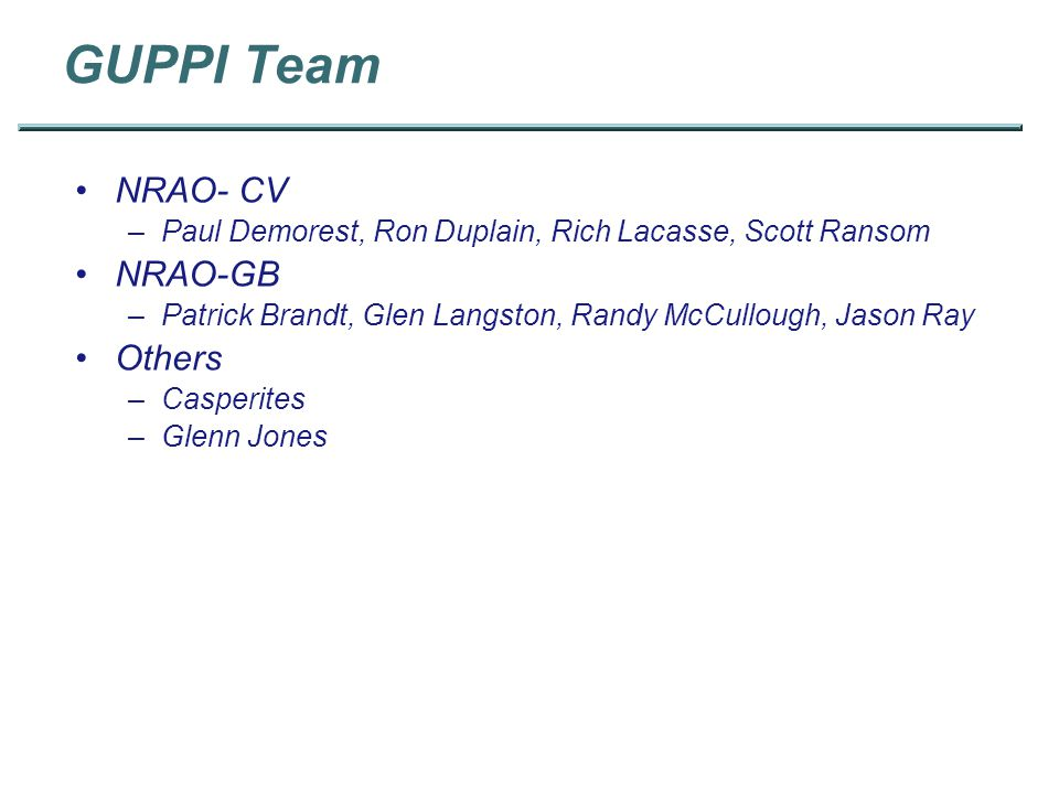 GUPPI Team NRAO- CV –Paul Demorest, Ron Duplain, Rich Lacasse, Scott Ransom NRAO-GB –Patrick Brandt, Glen Langston, Randy McCullough, Jason Ray Others –Casperites –Glenn Jones