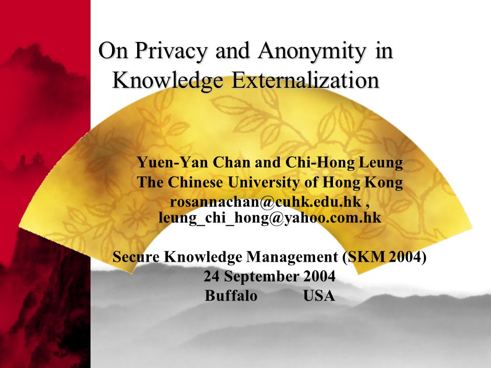 On Privacy and Anonymity in Knowledge Externalization Yuen-Yan Chan and Chi-Hong Leung The Chinese University of Hong Kong rosannachan@cuhk.edu.hk, leung_chi_hong@yahoo.com.hk Secure Knowledge Management (SKM 2004) 24 September 2004 BuffaloUSA