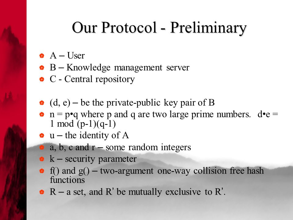 Our Protocol - Preliminary  A – User  B – Knowledge management server  C - Central repository  (d, e) – be the private-public key pair of B  n = p q where p and q are two large prime numbers.