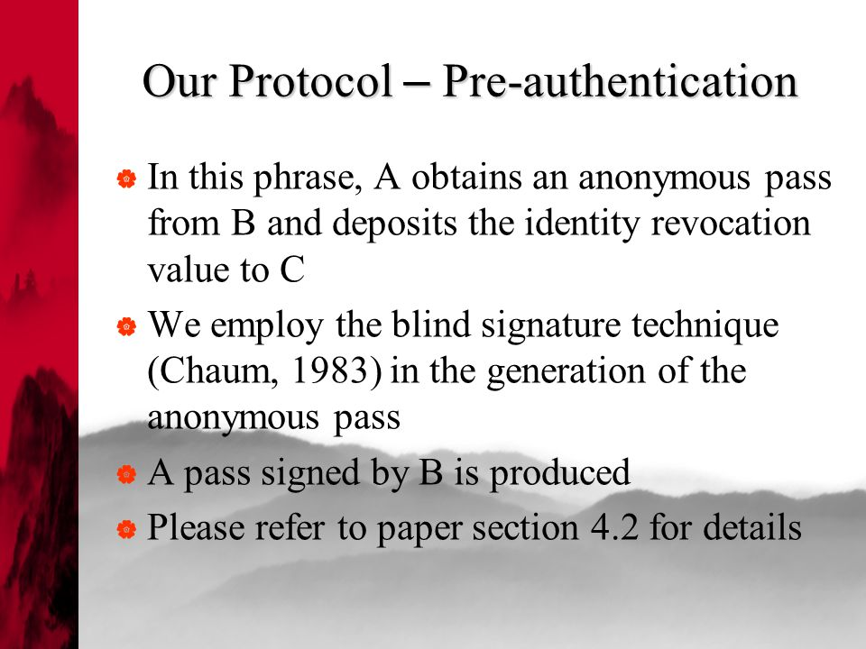 Our Protocol – Pre-authentication  In this phrase, A obtains an anonymous pass from B and deposits the identity revocation value to C  We employ the blind signature technique (Chaum, 1983) in the generation of the anonymous pass  A pass signed by B is produced  Please refer to paper section 4.2 for details