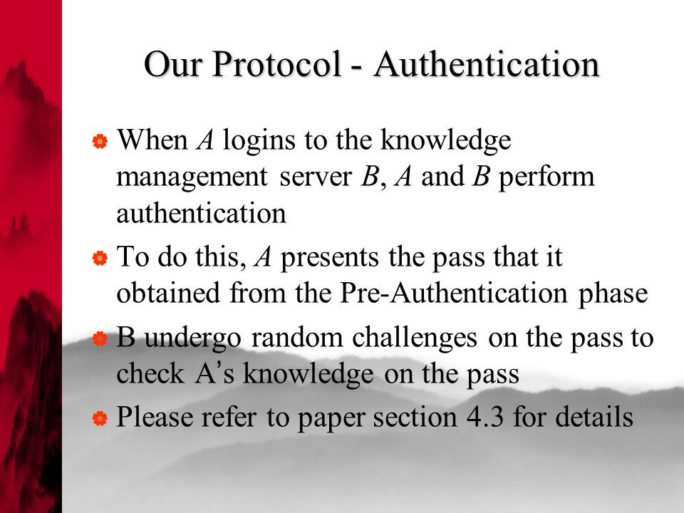 Our Protocol - Authentication  When A logins to the knowledge management server B, A and B perform authentication  To do this, A presents the pass that it obtained from the Pre-Authentication phase  B undergo random challenges on the pass to check A ' s knowledge on the pass  Please refer to paper section 4.3 for details