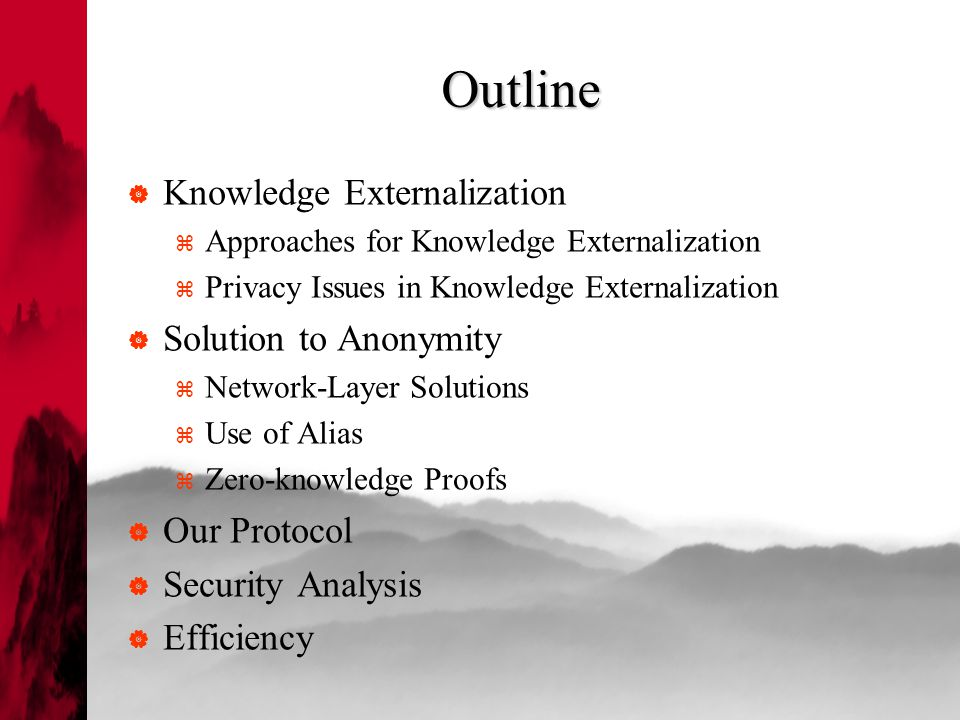 Outline  Knowledge Externalization  Approaches for Knowledge Externalization  Privacy Issues in Knowledge Externalization  Solution to Anonymity  Network-Layer Solutions  Use of Alias  Zero-knowledge Proofs  Our Protocol  Security Analysis  Efficiency