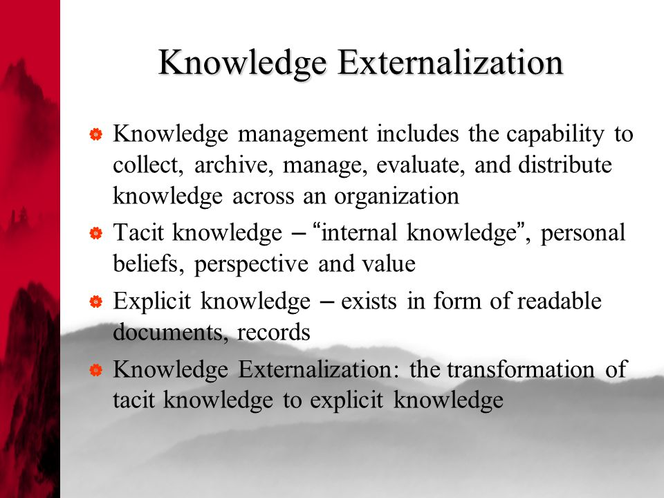 Knowledge Externalization  Knowledge management includes the capability to collect, archive, manage, evaluate, and distribute knowledge across an organization  Tacit knowledge – internal knowledge , personal beliefs, perspective and value  Explicit knowledge – exists in form of readable documents, records  Knowledge Externalization: the transformation of tacit knowledge to explicit knowledge