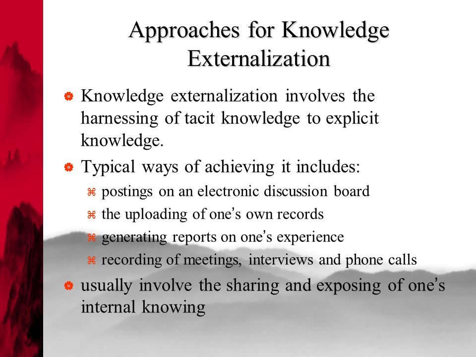 Approaches for Knowledge Externalization  Knowledge externalization involves the harnessing of tacit knowledge to explicit knowledge.
