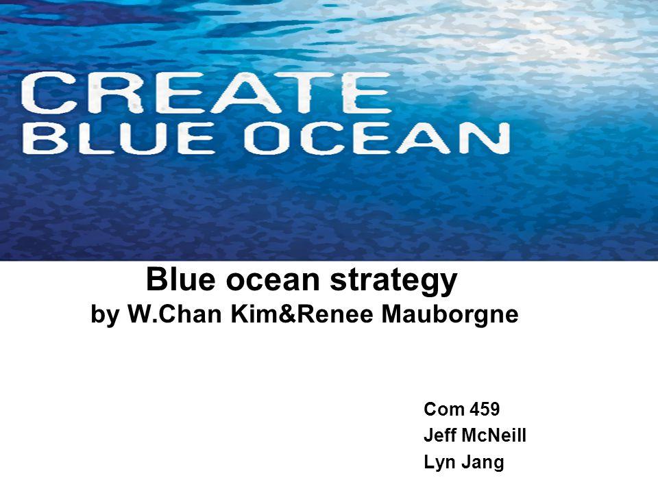 Blue ocean strategy by W.Chan Kim&Renee Mauborgne Com 459 Jeff McNeill Lyn Jang