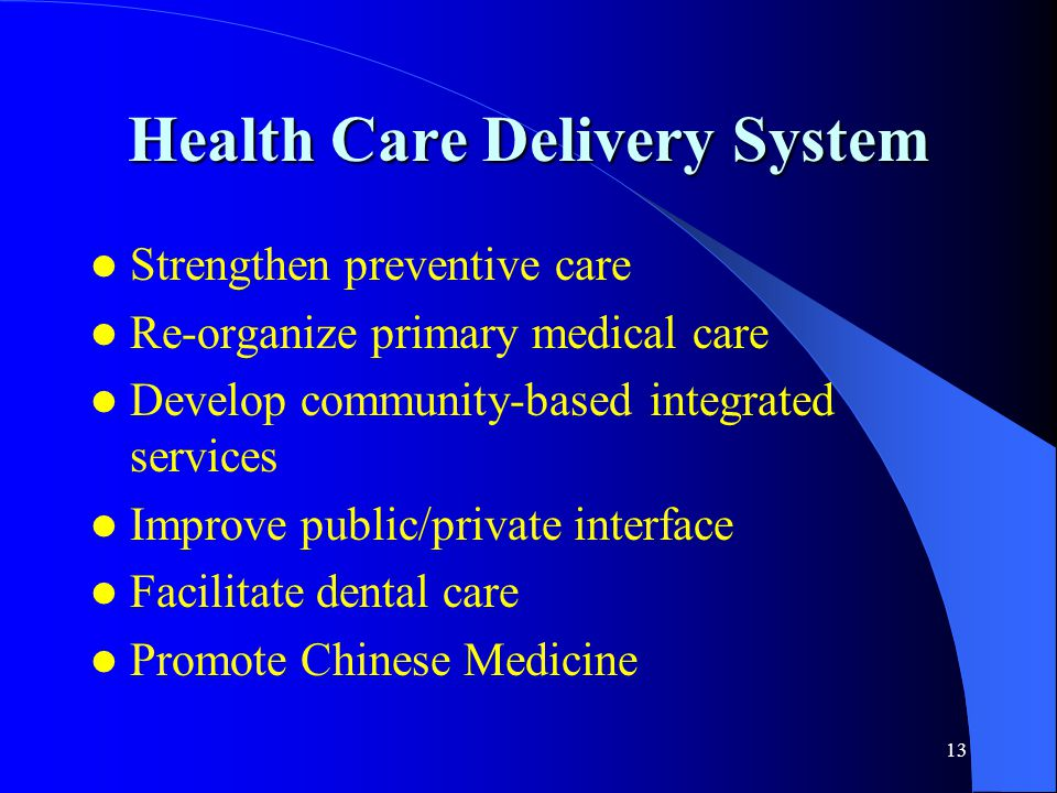 13 Health Care Delivery System Strengthen preventive care Re-organize primary medical care Develop community-based integrated services Improve public/private interface Facilitate dental care Promote Chinese Medicine