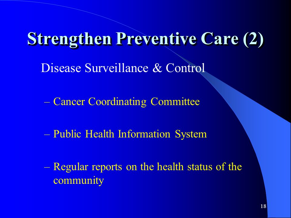 18 Strengthen Preventive Care (2) Disease Surveillance & Control –Cancer Coordinating Committee –Public Health Information System –Regular reports on