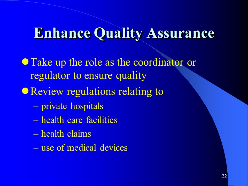 22 Enhance Quality Assurance Take up the role as the coordinator or regulator to ensure quality Review regulations relating to –private hospitals –hea