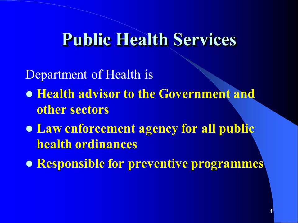 4 Public Health Services Department of Health is Health advisor to the Government and other sectors Law enforcement agency for all public health ordinances Responsible for preventive programmes