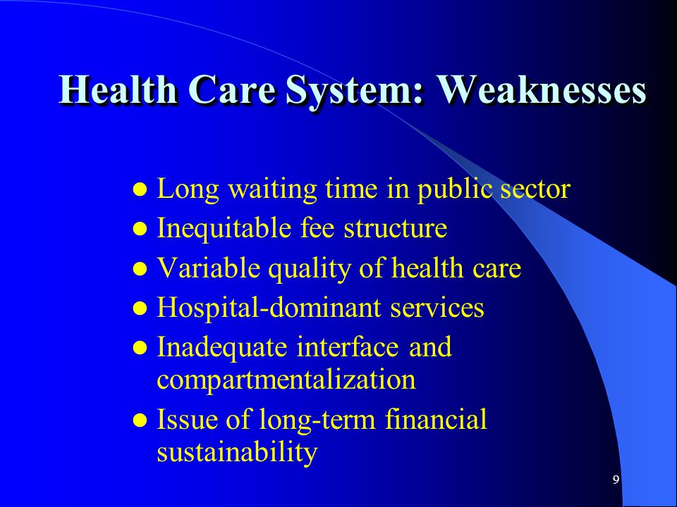 9 Health Care System: Weaknesses Long waiting time in public sector Inequitable fee structure Variable quality of health care Hospital-dominant servic