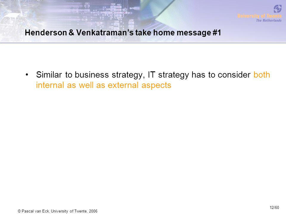 12/60 © Pascal van Eck, University of Twente, 2006 Henderson & Venkatraman's take home message #1 Similar to business strategy, IT strategy has to consider both internal as well as external aspects