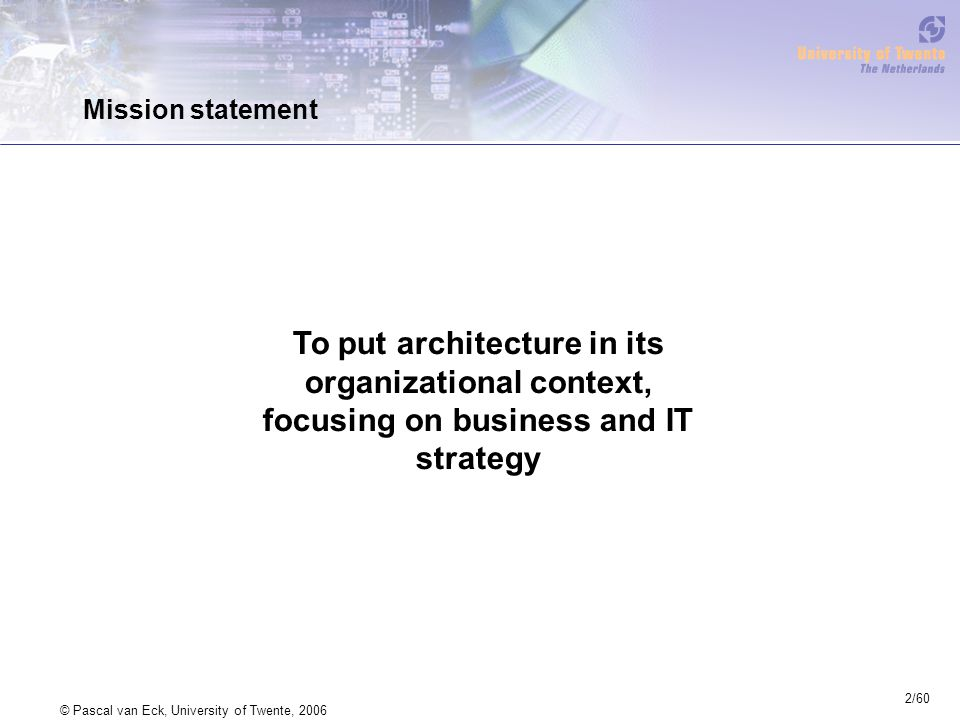 2/60 © Pascal van Eck, University of Twente, 2006 Mission statement To put architecture in its organizational context, focusing on business and IT str