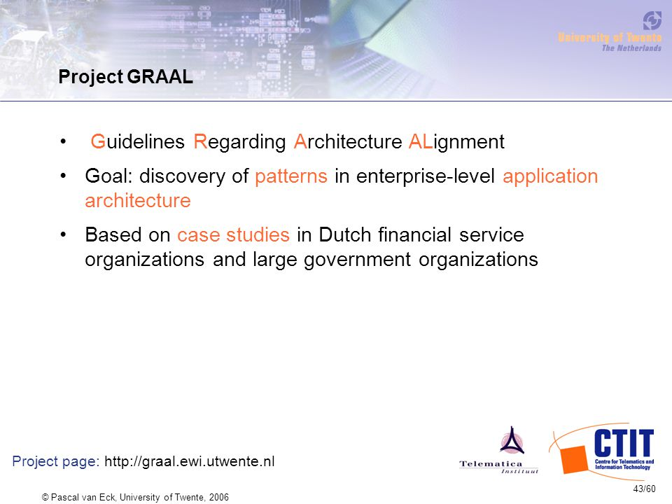 43/60 © Pascal van Eck, University of Twente, 2006 Project GRAAL Guidelines Regarding Architecture ALignment Goal: discovery of patterns in enterprise-level application architecture Based on case studies in Dutch financial service organizations and large government organizations Project page: http://graal.ewi.utwente.nl