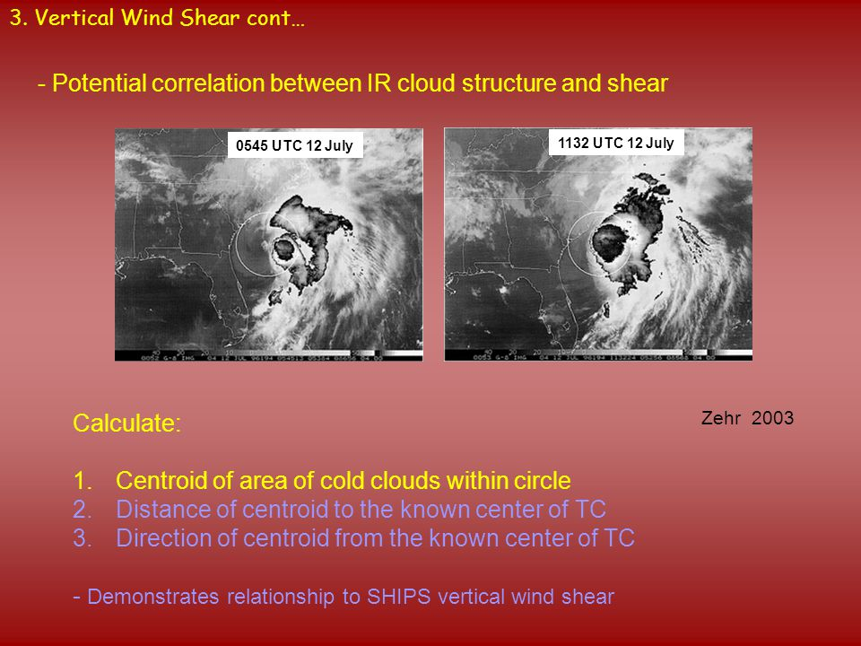 3. Vertical Wind Shear cont… 0545 UTC 12 July 1132 UTC 12 July - Potential correlation between IR cloud structure and shear Zehr 2003 Calculate: 1.Cen
