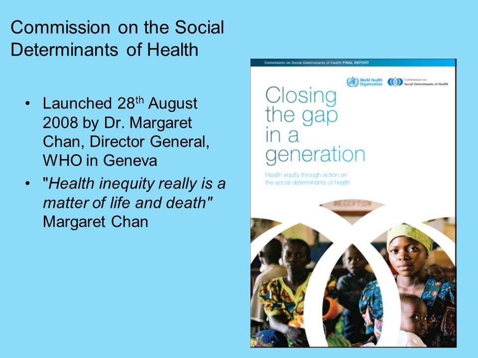Commission on the Social Determinants of Health Launched 28 th August 2008 by Dr. Margaret Chan, Director General, WHO in Geneva