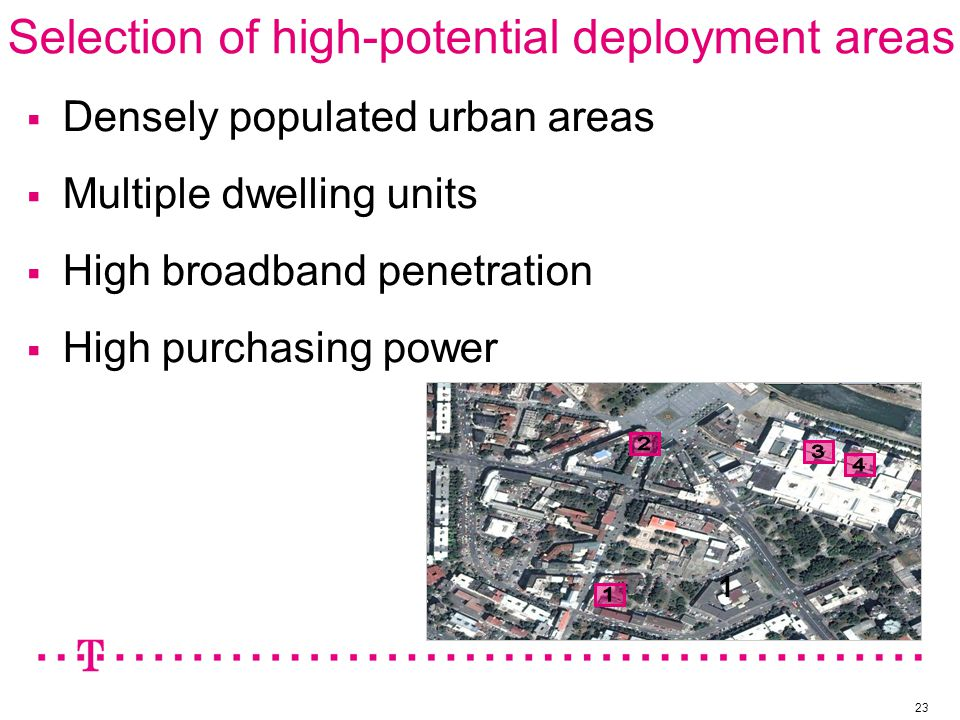 Selection of high-potential deployment areas 23  Densely populated urban areas  Multiple dwelling units  High broadband penetration  High purchasing power 1