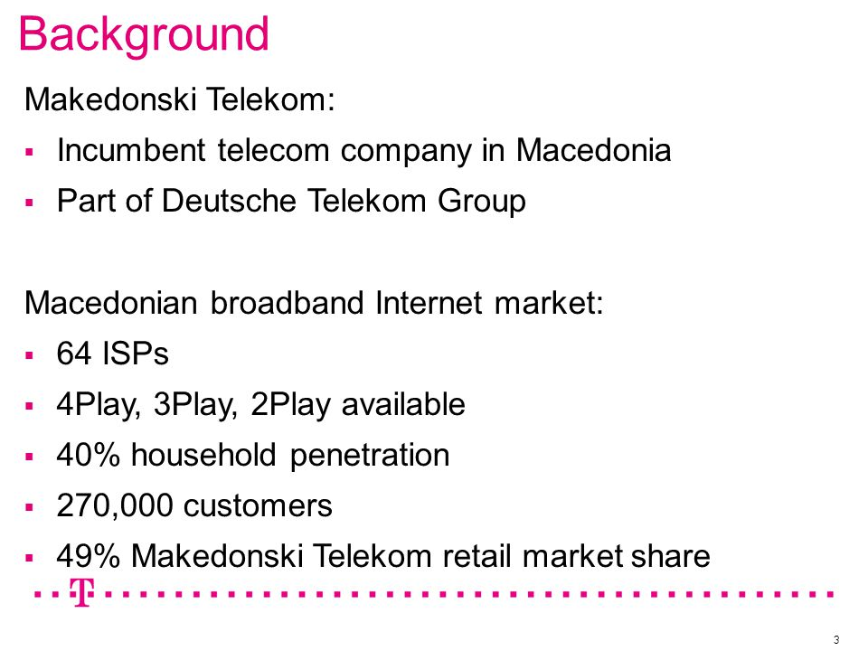 Background 3 Makedonski Telekom:  Incumbent telecom company in Macedonia  Part of Deutsche Telekom Group Macedonian broadband Internet market:  64 ISPs  4Play, 3Play, 2Play available  40% household penetration  270,000 customers  49% Makedonski Telekom retail market share