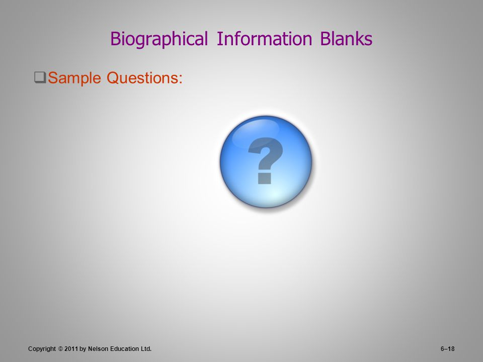 Copyright © 2011 by Nelson Education Ltd.6–18 Biographical Information Blanks  Sample Questions: