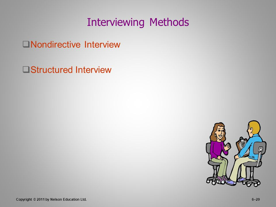 Copyright © 2011 by Nelson Education Ltd.6–29 Interviewing Methods  Nondirective Interview  Structured Interview