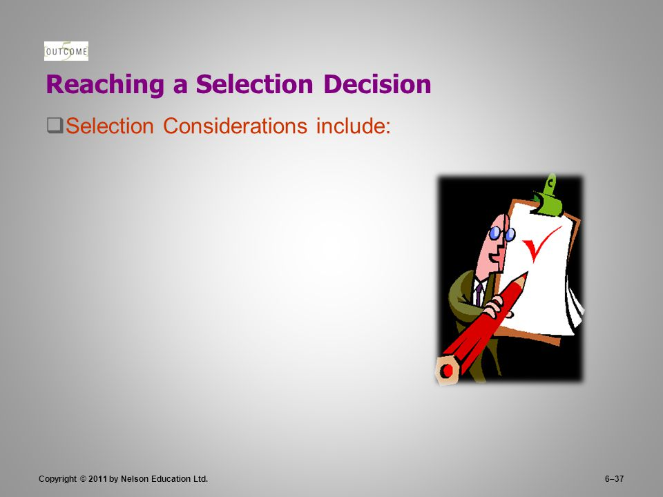 Copyright © 2011 by Nelson Education Ltd.6–37 Reaching a Selection Decision  Selection Considerations include: