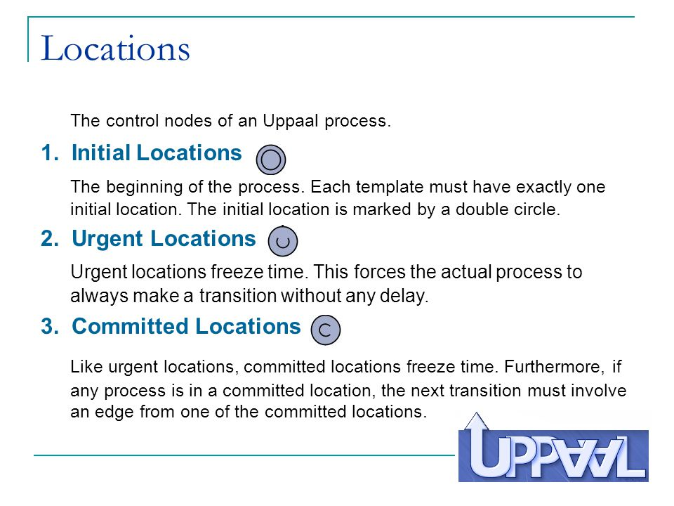 The control nodes of an Uppaal process.1. Initial Locations The beginning of the process.