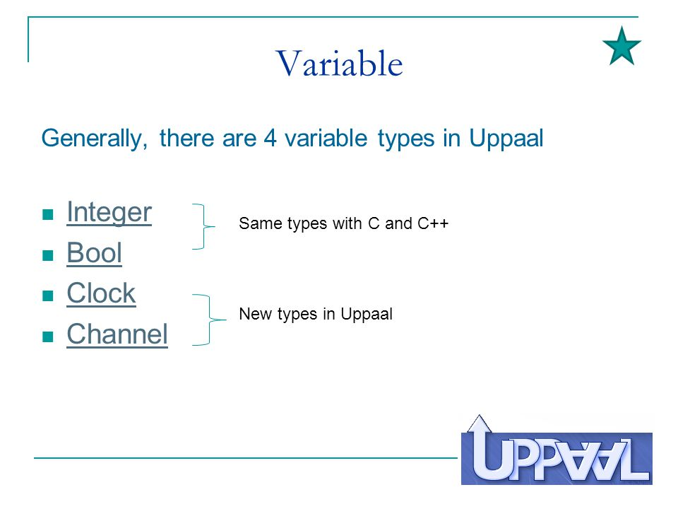Variable Generally, there are 4 variable types in Uppaal Integer Bool Clock Channel New types in Uppaal Same types with C and C++