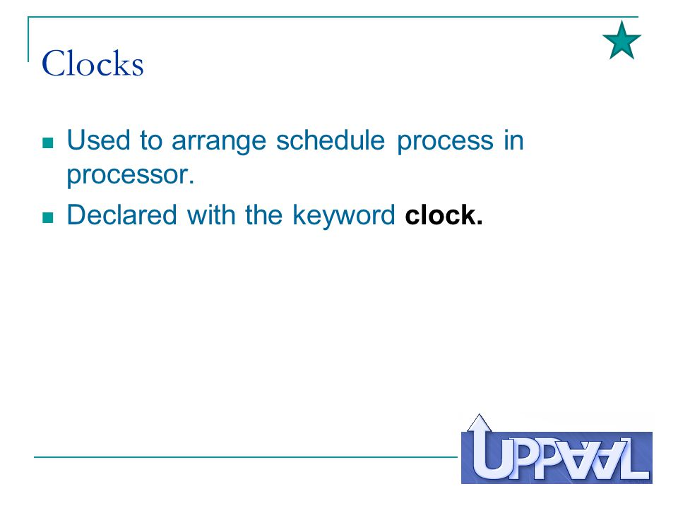 Clocks Used to arrange schedule process in processor. Declared with the keyword clock.