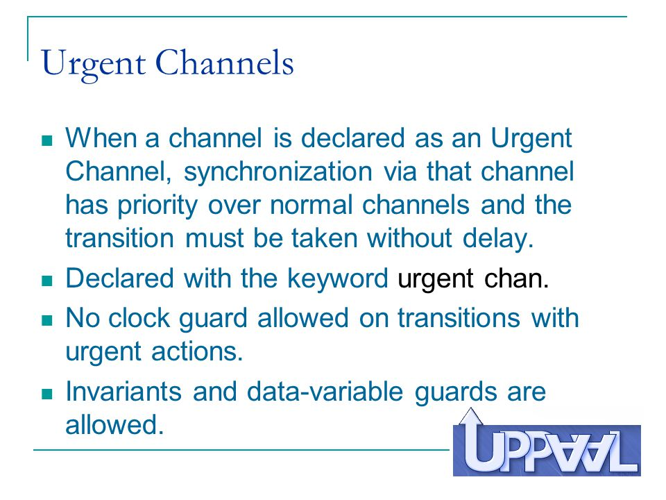 Urgent Channels When a channel is declared as an Urgent Channel, synchronization via that channel has priority over normal channels and the transition must be taken without delay.