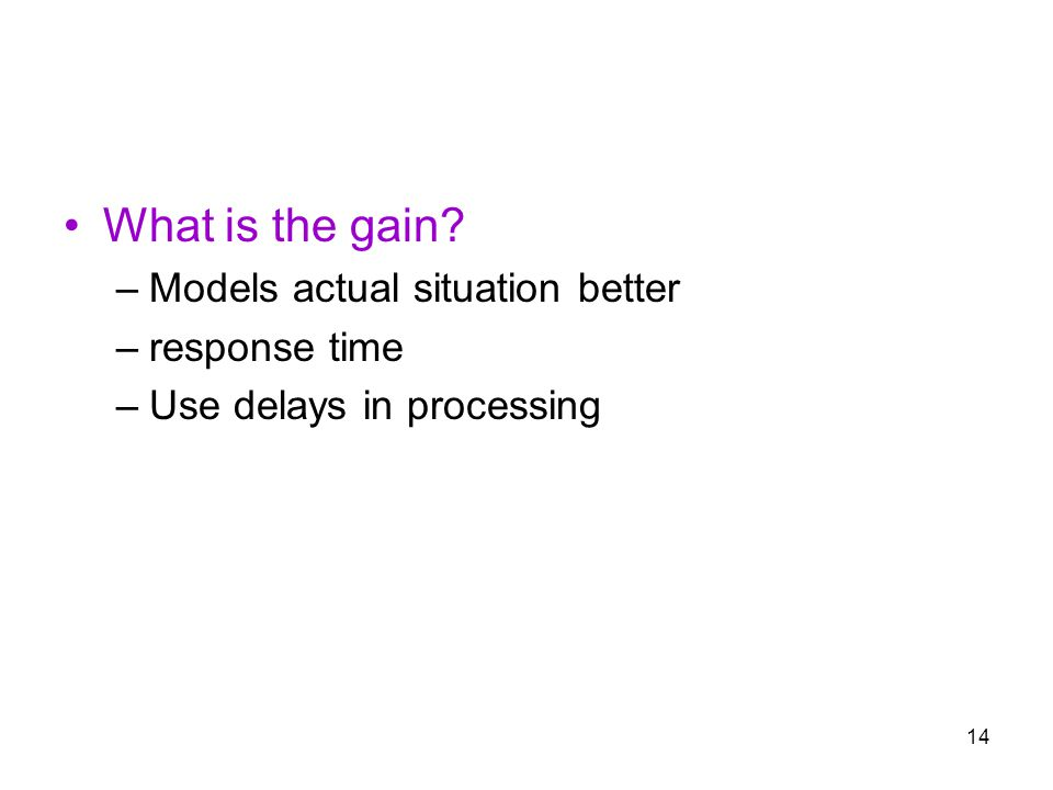 14 What is the gain –Models actual situation better –response time –Use delays in processing